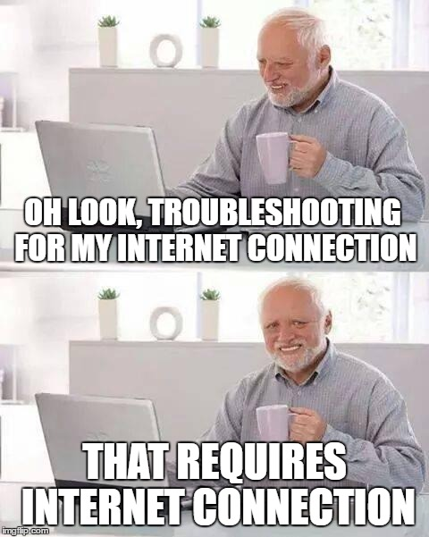 OH LOOK, TROUBLESHOOTING FOR MY INTERNET CONNECTION THAT REQUIRES INTERNET CONNECTION | made w/ Imgflip meme maker