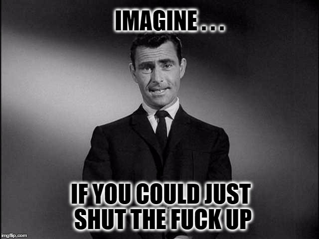 rod serling twilight zone | IMAGINE . . . IF YOU COULD JUST SHUT THE F**K UP | image tagged in rod serling twilight zone,nsfw filth week,nsfw | made w/ Imgflip meme maker