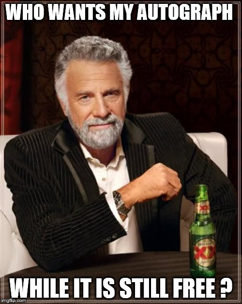 The Most Interesting Man In The World Meme | WHO WANTS MY AUTOGRAPH WHILE IT IS STILL FREE ? | image tagged in memes,the most interesting man in the world | made w/ Imgflip meme maker