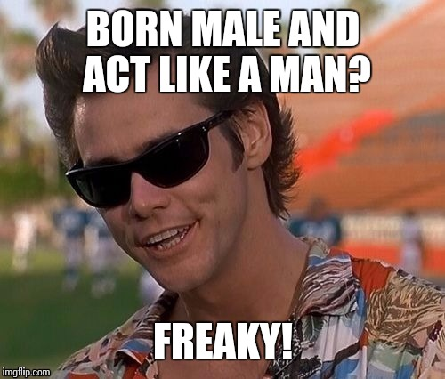 BORN MALE AND ACT LIKE A MAN? FREAKY! | made w/ Imgflip meme maker