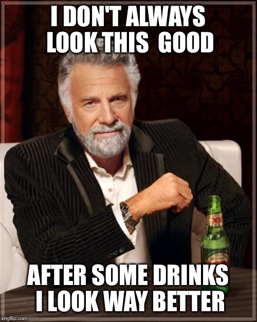 The Most Interesting Man In The World Meme | I DON'T ALWAYS LOOK THIS  GOOD AFTER SOME DRINKS I LOOK WAY BETTER | image tagged in memes,the most interesting man in the world | made w/ Imgflip meme maker