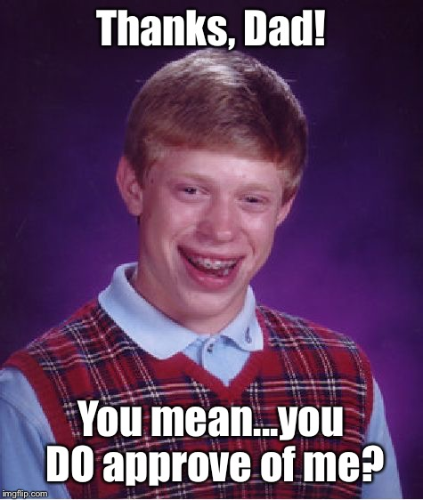 Bad Luck Brian Meme | Thanks, Dad! You mean...you DO approve of me? | image tagged in memes,bad luck brian | made w/ Imgflip meme maker
