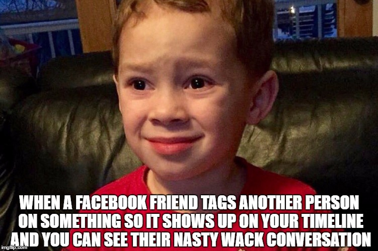 I'm going to go rip my eyes out now... | WHEN A FACEBOOK FRIEND TAGS ANOTHER PERSON ON SOMETHING SO IT SHOWS UP ON YOUR TIMELINE AND YOU CAN SEE THEIR NASTY WACK CONVERSATION | image tagged in memes,help me,disgusting,i hate everything,scarred for life | made w/ Imgflip meme maker