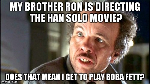 A long time ago in a nepotistic galaxy far, far away... | MY BROTHER RON IS DIRECTING THE HAN SOLO MOVIE? DOES THAT MEAN I GET TO PLAY BOBA FETT? | image tagged in clint howard,star wars | made w/ Imgflip meme maker