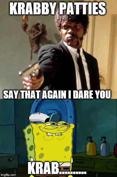 Say That Again I Dare You,.........Dont You Squidward  | KRABBY PATTIES SAY THAT AGAIN I DARE YOU KRAB.......... | image tagged in memes,say that again i dare you,imagination spongebob,dont you squidward | made w/ Imgflip meme maker