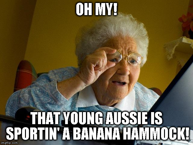 Grandma Finds The Internet Meme | OH MY! THAT YOUNG AUSSIE IS SPORTIN' A BANANA HAMMOCK! | image tagged in memes,grandma finds the internet | made w/ Imgflip meme maker
