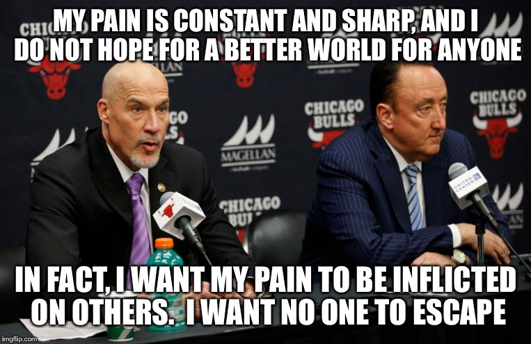 #firegarpax |  MY PAIN IS CONSTANT AND SHARP, AND I DO NOT HOPE FOR A BETTER WORLD FOR ANYONE; IN FACT, I WANT MY PAIN TO BE INFLICTED ON OTHERS.  I WANT NO ONE TO ESCAPE | image tagged in chicago bulls,chicagobulls | made w/ Imgflip meme maker