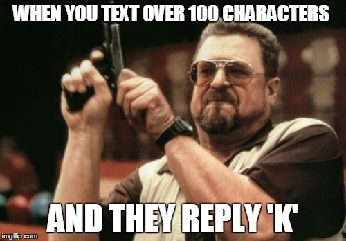 Am I The Only One Around Here Meme | WHEN YOU TEXT OVER 100 CHARACTERS AND THEY REPLY 'K' | image tagged in memes,am i the only one around here | made w/ Imgflip meme maker