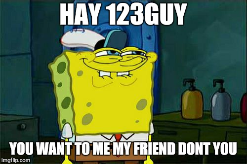 Big hugs for David  | HAY 123GUY YOU WANT TO ME MY FRIEND DONT YOU | image tagged in memes,dont you squidward,123guy,troll | made w/ Imgflip meme maker