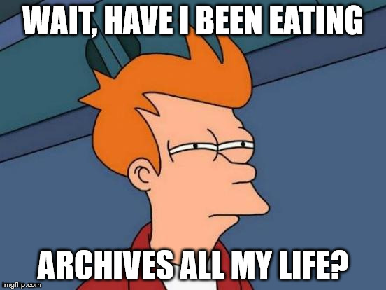 Futurama Fry Meme | WAIT, HAVE I BEEN EATING ARCHIVES ALL MY LIFE? | image tagged in memes,futurama fry | made w/ Imgflip meme maker