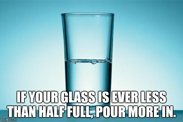 IF YOUR GLASS IS EVER LESS THAN HALF FULL, POUR MORE IN. | image tagged in glass half full | made w/ Imgflip meme maker