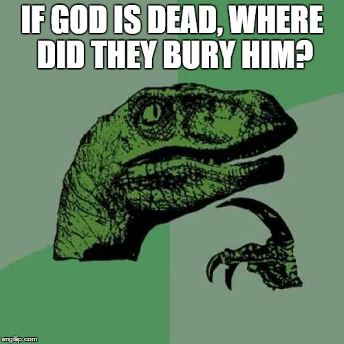Philosoraptor Meme | IF GOD IS DEAD, WHERE DID THEY BURY HIM? | image tagged in memes,philosoraptor | made w/ Imgflip meme maker