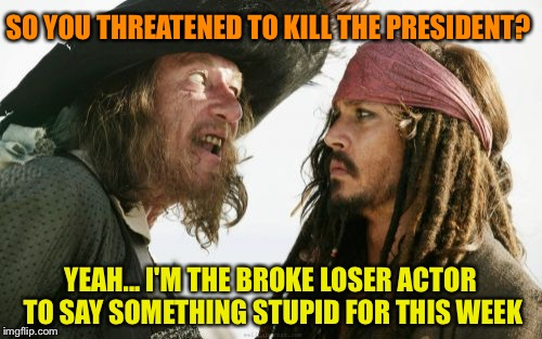 Barbosa And Sparrow Meme | SO YOU THREATENED TO KILL THE PRESIDENT? YEAH... I'M THE BROKE LOSER ACTOR TO SAY SOMETHING STUPID FOR THIS WEEK | image tagged in memes,barbosa and sparrow | made w/ Imgflip meme maker
