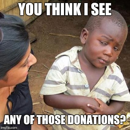 Third World Skeptical Kid Meme | YOU THINK I SEE ANY OF THOSE DONATIONS? | image tagged in memes,third world skeptical kid | made w/ Imgflip meme maker