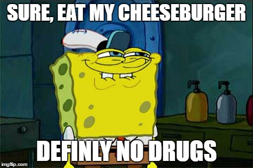 Dont You Squidward Meme | SURE, EAT MY CHEESEBURGER DEFINLY NO DRUGS | image tagged in memes,dont you squidward | made w/ Imgflip meme maker