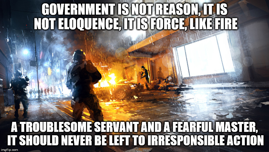 GOVERNMENT IS NOT REASON, IT IS NOT ELOQUENCE, IT IS FORCE, LIKE FIRE A TROUBLESOME SERVANT AND A FEARFUL MASTER, IT SHOULD NEVER BE LEFT TO | image tagged in battlefield 4 | made w/ Imgflip meme maker