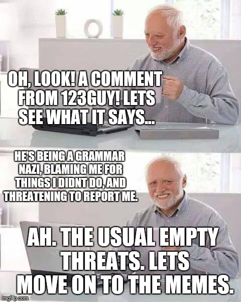 Whether people understand or not, i dont like how i need to be reminded of my grammar. | OH, LOOK! A COMMENT FROM 123GUY! LETS SEE WHAT IT SAYS... HE'S BEING A GRAMMAR NAZI, BLAMING ME FOR THINGS I DIDNT DO, AND THREATENING TO RE | image tagged in memes,hide the pain harold,funny | made w/ Imgflip meme maker