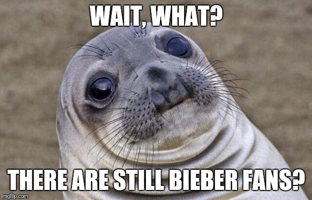 Awkward Moment Sealion Meme | WAIT, WHAT? THERE ARE STILL BIEBER FANS? | image tagged in memes,awkward moment sealion | made w/ Imgflip meme maker