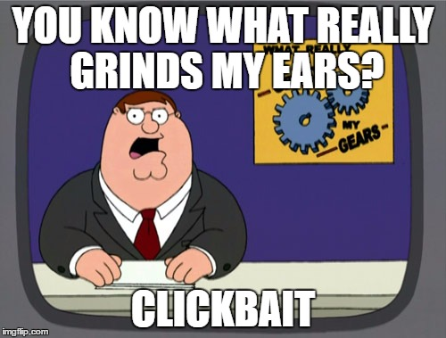 Everyone hates that | YOU KNOW WHAT REALLY GRINDS MY EARS? CLICKBAIT | image tagged in memes,peter griffin news,clickbait | made w/ Imgflip meme maker