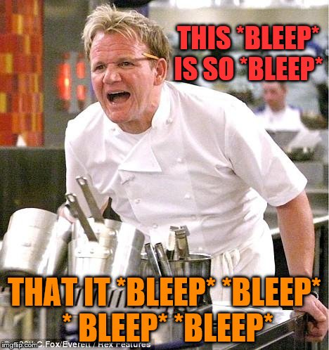 What it really bleeping sounds like | THIS *BLEEP* IS SO *BLEEP* THAT IT *BLEEP* *BLEEP* * BLEEP* *BLEEP* | image tagged in memes,chef gordon ramsay | made w/ Imgflip meme maker