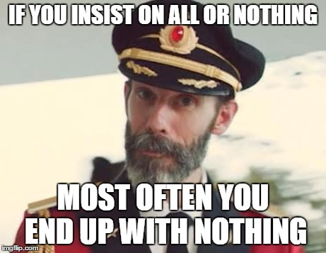 Captain Obvious | IF YOU INSIST ON ALL OR NOTHING MOST OFTEN YOU END UP WITH NOTHING | image tagged in captain obvious | made w/ Imgflip meme maker