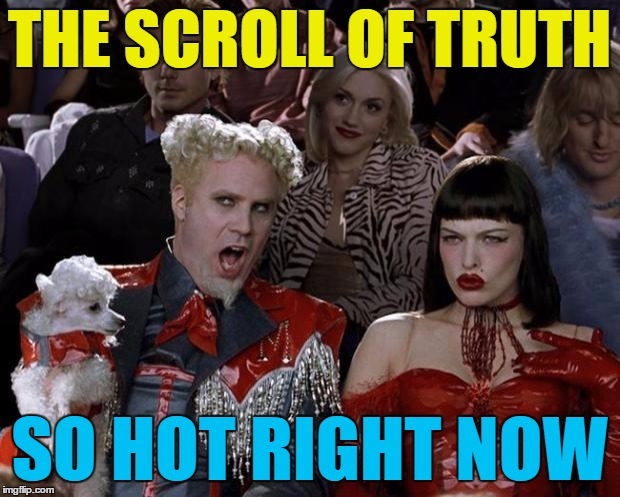 It's true :) | THE SCROLL OF TRUTH SO HOT RIGHT NOW | image tagged in memes,mugatu so hot right now,the scroll of truth,trends | made w/ Imgflip meme maker