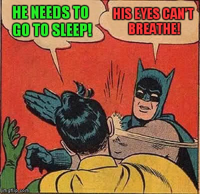 Batman Slapping Robin Meme | HE NEEDS TO GO TO SLEEP! HIS EYES CAN'T BREATHE! | image tagged in memes,batman slapping robin | made w/ Imgflip meme maker
