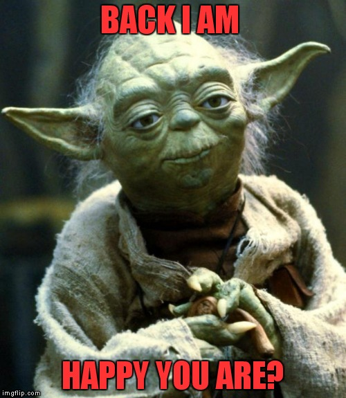 Star Wars Yoda Meme | BACK I AM HAPPY YOU ARE? | image tagged in memes,star wars yoda | made w/ Imgflip meme maker