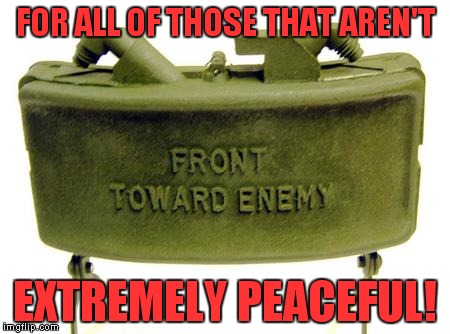 claymore | FOR ALL OF THOSE THAT AREN'T EXTREMELY PEACEFUL! | image tagged in claymore | made w/ Imgflip meme maker