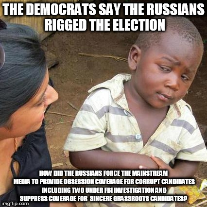 Third World Skeptical Kid Meme | THE DEMOCRATS SAY THE RUSSIANS RIGGED THE ELECTION HOW DID THE RUSSIANS FORCE THE MAINSTREAM MEDIA TO PROVIDE OBSESSION COVERAGE FOR CORRUPT | image tagged in memes,third world skeptical kid | made w/ Imgflip meme maker