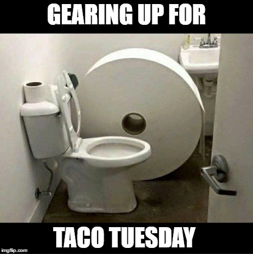 GEARING UP FOR TACO TUESDAY | image tagged in toilet paper | made w/ Imgflip meme maker