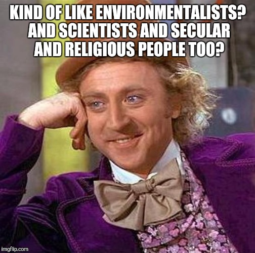 Creepy Condescending Wonka Meme | KIND OF LIKE ENVIRONMENTALISTS? AND SCIENTISTS AND SECULAR AND RELIGIOUS PEOPLE TOO? | image tagged in memes,creepy condescending wonka | made w/ Imgflip meme maker