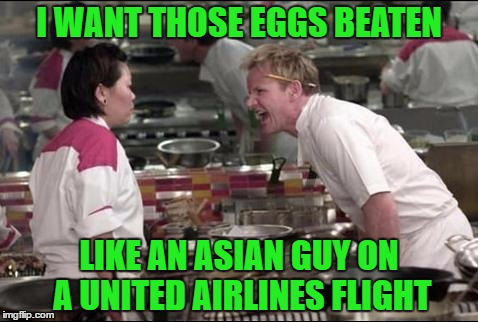Extra special thanks to Forceful for letting me submit this for him!!! | I WANT THOSE EGGS BEATEN LIKE AN ASIAN GUY ON A UNITED AIRLINES FLIGHT | image tagged in memes,angry chef gordon ramsay,united airlines,funny | made w/ Imgflip meme maker