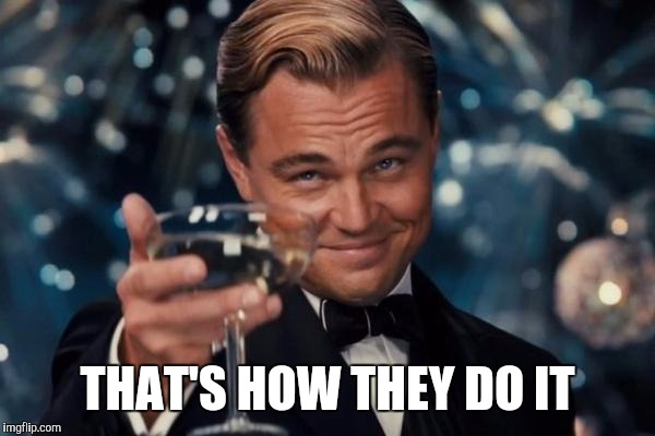 Leonardo Dicaprio Cheers Meme | THAT'S HOW THEY DO IT | image tagged in memes,leonardo dicaprio cheers | made w/ Imgflip meme maker