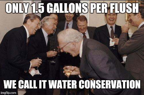Laughing Men In Suits Meme | ONLY 1.5 GALLONS PER FLUSH WE CALL IT WATER CONSERVATION | image tagged in memes,laughing men in suits | made w/ Imgflip meme maker