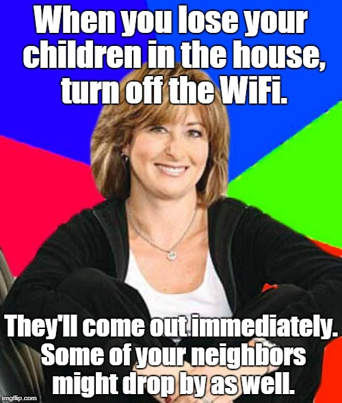 Sheltering Suburban Mom |  When you lose your children in the house, turn off the WiFi. They'll come out immediately. Some of your neighbors might drop by as well. | image tagged in memes,sheltering suburban mom | made w/ Imgflip meme maker
