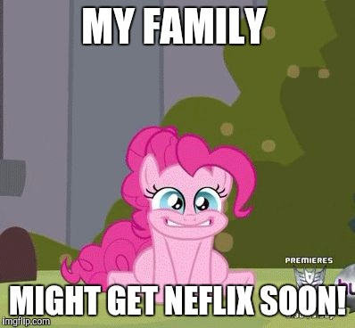 I doon will have all the my little pony episodes i want to watch! | MY FAMILY MIGHT GET NEFLIX SOON! | image tagged in excited pinkie pie,memes,netflix,my little pony | made w/ Imgflip meme maker