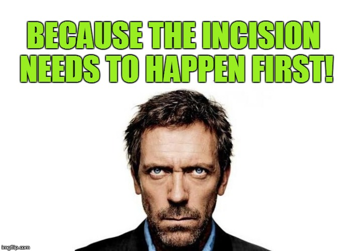 BECAUSE THE INCISION NEEDS TO HAPPEN FIRST! | made w/ Imgflip meme maker