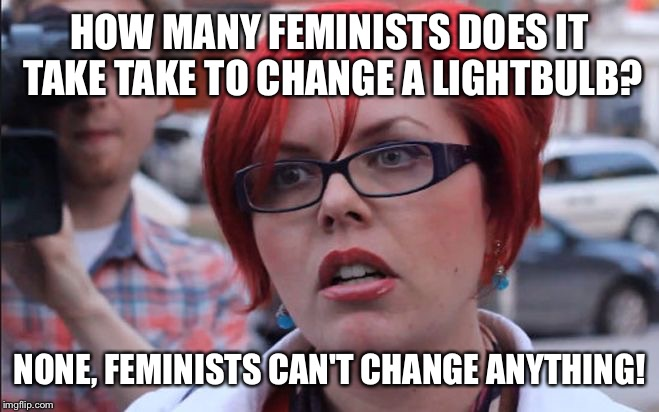 HOW MANY FEMINISTS DOES IT TAKE TAKE TO CHANGE A LIGHTBULB? NONE, FEMINISTS CAN'T CHANGE ANYTHING! | image tagged in femenist | made w/ Imgflip meme maker