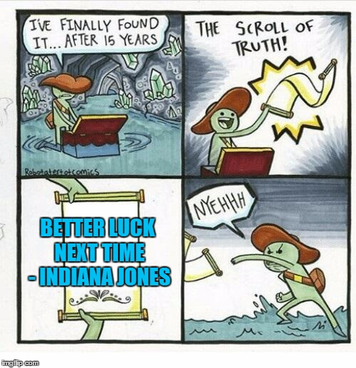 Indiana Jones and The Scroll of Truth | BETTER LUCK NEXT TIME - INDIANA JONES | image tagged in the scroll of truth,memes,indiana jones | made w/ Imgflip meme maker
