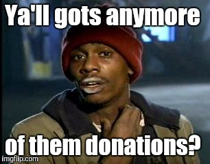 Y'all Got Any More Of That Meme | Ya'll gots anymore of them donations? | image tagged in memes,yall got any more of | made w/ Imgflip meme maker