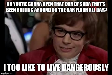 I made my kid get out first then.... Old Faithful! Lol JK I don't have a kid  | OH YOU'RE GONNA OPEN THAT CAN OF SODA THAT'S BEEN ROLLING AROUND ON THE CAR FLOOR ALL DAY? I TOO LIKE TO LIVE DANGEROUSLY | image tagged in memes,i too like to live dangerously | made w/ Imgflip meme maker