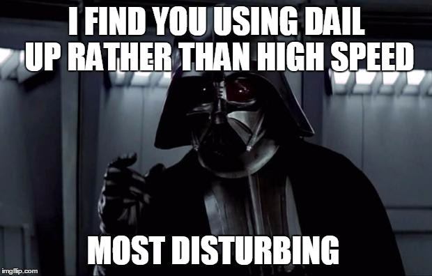 I FIND YOU USING DAIL UP RATHER THAN HIGH SPEED MOST DISTURBING | made w/ Imgflip meme maker