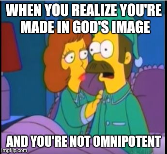 Ned Flanders Epiphany | WHEN YOU REALIZE YOU'RE MADE IN GOD'S IMAGE AND YOU'RE NOT OMNIPOTENT | image tagged in ned flanders epiphany,bible,god,atheism,jesus | made w/ Imgflip meme maker