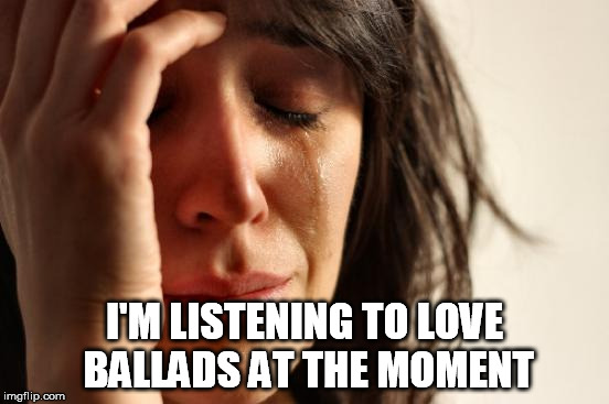 First World Problems Meme | I'M LISTENING TO LOVE BALLADS AT THE MOMENT | image tagged in memes,first world problems | made w/ Imgflip meme maker