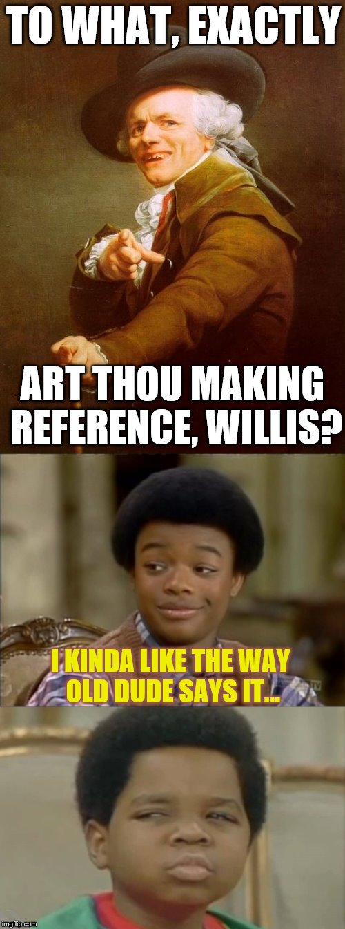 Ducreux strokin' it... | TO WHAT, EXACTLY ART THOU MAKING REFERENCE, WILLIS? I KINDA LIKE THE WAY OLD DUDE SAYS IT... | image tagged in 1980s,diff'rent strokes,phunny,joseph ducreux | made w/ Imgflip meme maker
