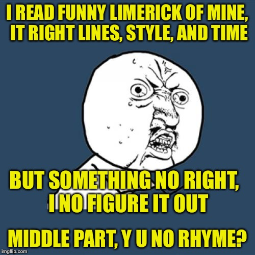Limerick Week June 19 - 25 MnMinPhx event.  And Y U No Guy Weekend June 23rd-25th Socrates event | I READ FUNNY LIMERICK OF MINE, IT RIGHT LINES, STYLE, AND TIME MIDDLE PART, Y U NO RHYME? BUT SOMETHING NO RIGHT,  I NO FIGURE IT OUT | image tagged in memes,y u no,limerick week,y u no guy weekend | made w/ Imgflip meme maker