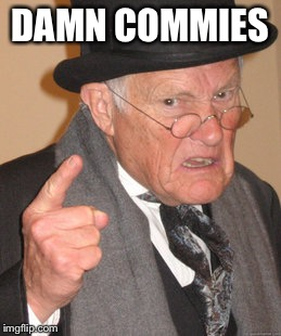 Back In My Day Meme | DAMN COMMIES | image tagged in memes,back in my day | made w/ Imgflip meme maker