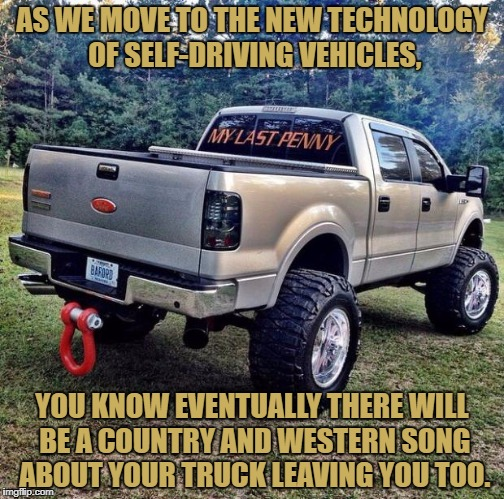 AS WE MOVE TO THE NEW TECHNOLOGY OF SELF-DRIVING VEHICLES, YOU KNOW EVENTUALLY THERE WILL BE A COUNTRY AND WESTERN SONG ABOUT YOUR TRUCK LEA | image tagged in country music,funny,funny memes,truck,technology,self driving car | made w/ Imgflip meme maker
