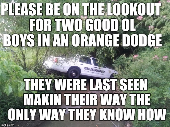 Good Ol Boys | PLEASE BE ON THE LOOKOUT FOR TWO GOOD OL BOYS IN AN ORANGE DODGE THEY WERE LAST SEEN MAKIN THEIR WAY THE ONLY WAY THEY KNOW HOW | image tagged in dukes of hazzard | made w/ Imgflip meme maker